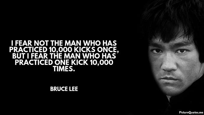bruce_lee_quote_i_fear_not_the_man_who_has_practiced_10_000_kicks_once_but_i_fear_the_man_who_has_practiced_one_kic5383