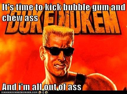 its-time-to-kick-bubble-gum-and-chew-ass-and-im-all-out-of-ass